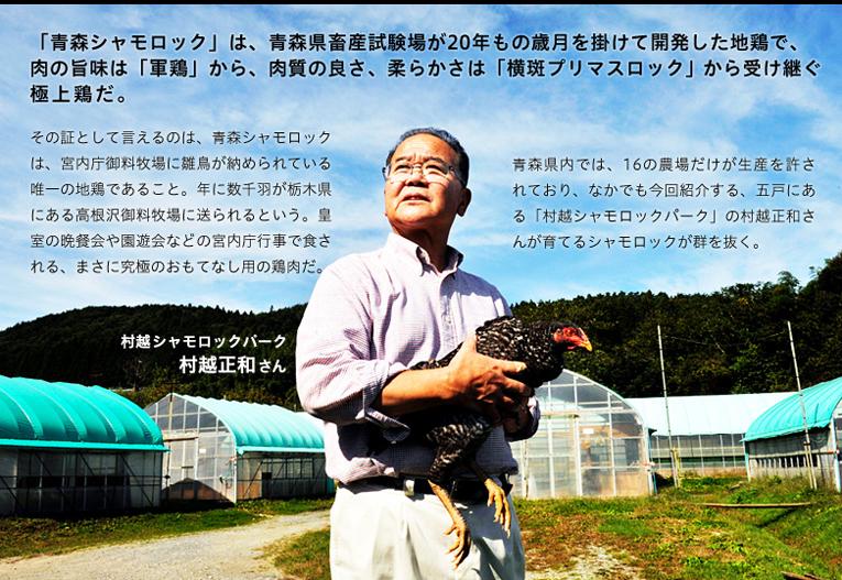 「青森シャモロック」は、青森県畜産試験場が20年もの歳月を掛けて開発した地鶏で、肉の旨味は「軍鶏」から、肉質の良さ、柔らかさは「横斑プリマスロック」から受け継ぐ 極上鶏だ。その証として言えるのは、青森シャモロックは、宮内庁御料牧場に雛鳥が納められている唯一の地鶏であること。年に数千羽が栃木県にある高根沢御料牧場に送られるという。皇室の晩餐会や園遊会などの宮内庁行事で食される、まさに究極のおもてなし用の鶏肉だ。青森県内では、16の農場だけが生産を許されており、なかでも今回紹介する、五戸にある「村越シャモロックパーク」の村越正和さんが育てるシャモロックが群を抜く。