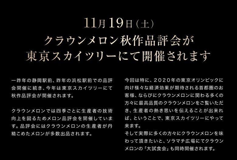 11/19 クラウンメロン秋作品評会が 東京スカイツリーにて開催されます。一昨年の静岡駅前、昨年の浜松駅前での品評会開催に続き、今年は東京スカイツリーにて秋作品評会が開催されます。  クラウンメロンでは四季ごとに生産者の技術向上を図るためメロン品評会を開催しています。品評会にはクラウンメロンの生産者が丹精こめたメロンが多数出品されます。今回は特に、2020年の東京オリンピックに向け様々な経済効果が期待される首都圏のお客様、ならびにクラウンメロンに関わる多くの方々に最高品質のクラウンメロンをご覧いただき、生産者の熱き思いを伝えることが出来れば、ということで、東京スカイツリーにやって来ます。 そして実際に多くの方々にクラウンメロンを味わって頂きたいと、ソラマチ広場にてクラウンメロンの「大試食会」も同時開催されます。