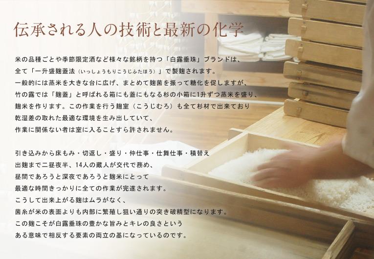 伝承される人の技術と最新の化学 ? 米の品種ごとや季節限定酒など様々な銘柄を持つ「白露垂珠」ブランドは、全て「一升盛麹蓋法」で製麹されます。 一般的には蒸米を大きな台に広げ、まとめて麹菌を振って糖化を促しますが、竹の露では「麹蓋」と呼ばれる箱にも蓋にもなる杉の小箱に1升ずつ蒸米を盛り、麹米を作ります。 この作業を行う麹室(こうじむろ)も全て杉材で出来ており乾湿差の取れた最適な環境を生み出しており、作業に関係ない者は室に入ることすら許されません。 引き込みから床もみ・切返し・盛り・仲仕事・仕舞仕事・積替え・出麹まで二昼夜半、14人の蔵人が交代で務め、昼間であろうと深夜であろうと麹米にとって最適な時間きっかりに全ての作業が完遂されます。 こうして出来上がる麹はムラがなく、菌糸が米の表面よりも内部に繁殖し狙い通りの突き破精型になります。この麹こそが白露垂珠の豊かな旨みとキレの良さというある意味で相反する要素の両立の基になっているのです。
