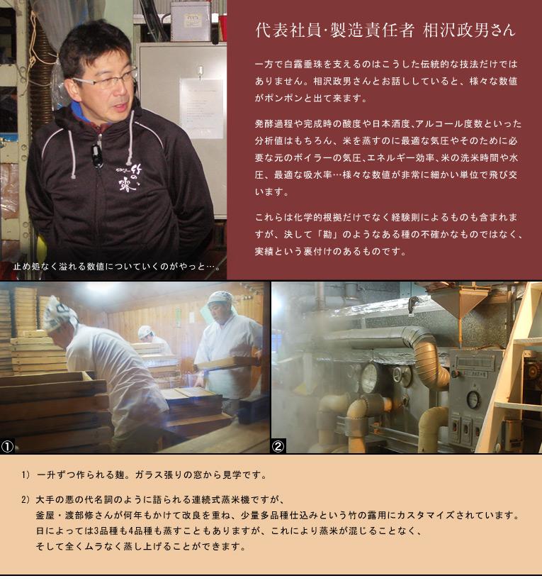 一方で白露垂珠を支えるのはこうした伝統的な技法だけではありません。相沢政男さんとお話ししていると、様々な数値がポンポンと出て来ます。発酵過程や完成時の酸度や日本酒度、アルコール度数といった分析値はもちろん、米を蒸すのに最適な気圧やそのために必要な元のボイラーの気圧、エネルギー効率、米の洗米時間や水圧、最適な吸水率・・・様々な数値が非常に細かい単位で飛び交います。これらは化学的根拠だけでなく経験則によるものも含まれますが、決して「勘」のようなある種の不確かなものではなく、確かな実績という裏付けのあるものです。一升ずつ作られる麹。 ガラス張りの窓から見学です。大手の悪の代名詞のように語られる連続式蒸米機ですが、 ○○・△△さんが何年もかけて改良を重ね、 少量多品種仕込みという竹の露用にカスタマイズされています。 日によっては3品種も4品種も蒸すこともありますが、 これにより蒸米が混じることなく、そして全くムラなく蒸し上げることができます。