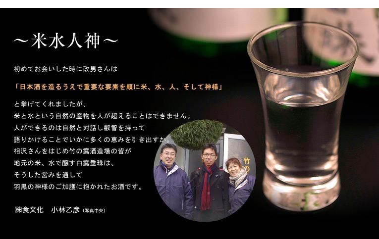 初めてお会いした時に政男さんは日本酒を造るうえで重要な要素を順に米、水、人、そして神様と挙げてくれましたが、米と水という自然の産物を人が超えることはできません。人ができるのは自然と対話し叡智を持って語りかけることでいかに多くの恵みを引き出すか。相沢さんをはじめ竹の露酒造場の皆が地元の米、水で醸す白露垂珠は、そうした営みを通して羽黒の神様のご加護に抱かれたお酒です。 ? 株式会社食文化 小林乙彦