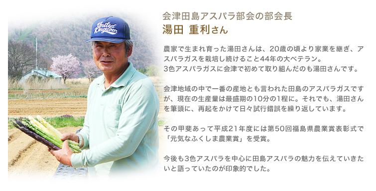 会津田島アスパラ部会の部会長 湯田重利さん 農家で生まれ育った湯田さんは、20歳の頃より家業を継ぎ、アスパラガスを栽培し続けること44年の大ベテラン。3色アスパラガスに会津で初めて取り組んだのも湯田さんです。会津地域の中で一番の産地とも言われた田島のアスパラガスですが、現在の生産量は最盛期の10分の1程に。それでも、湯田さんを筆頭に、再起をかけて日々試行錯誤を繰り返しています。その甲斐あって平成21年度には第50回福島県農業賞表彰式で「元気なふくしま農業賞」を受賞。今後も3色アスパラを中心に田島アスパラの魅力を伝えていきたいと語っていたのが印象的でした。