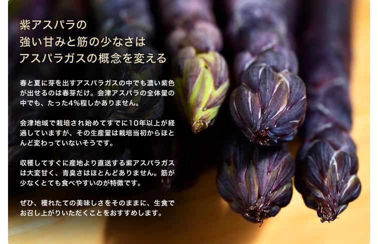 紫アスパラの強い甘みと筋の少なさはアスパラガスの概念を変える 春と夏に芽を出すアスパラガスの中でも濃い紫色が出せるのは春芽だけ。会津アスパラの全体量の中でも、たった4%程しかありません。会津地域で栽培され始めてすでに10年以上が経過していますが、その生産量は栽培当初からほとんど変わっていないそうです。収穫してすぐに産地より直送する紫アスパラガスは大変甘く、青臭さはほとんどありません。筋が少なくとても食べやすいのが特徴です。ぜひ、獲れたての美味しさをそのままに、生食でお召し上がりいただくことをおすすめします。